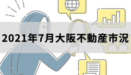 【2021年7月】大阪中古マンション・戸建・新築・土地動産市況